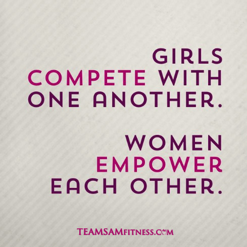 Girls compete with one another. Women empower each other.