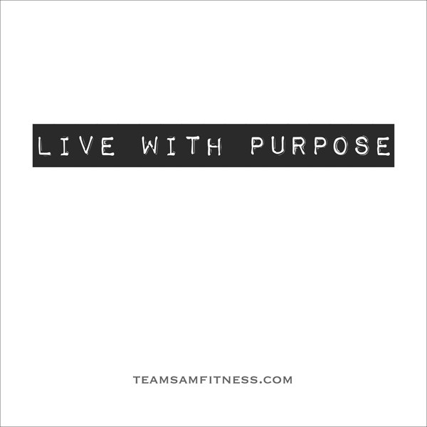 Your life has purpose ~TeamSam Fitness