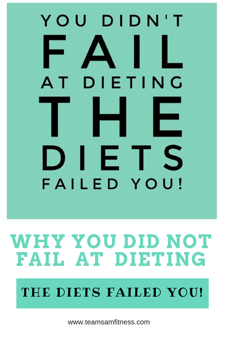 You didn't fail at dieting, the diets failed you. TeamSam Fitness