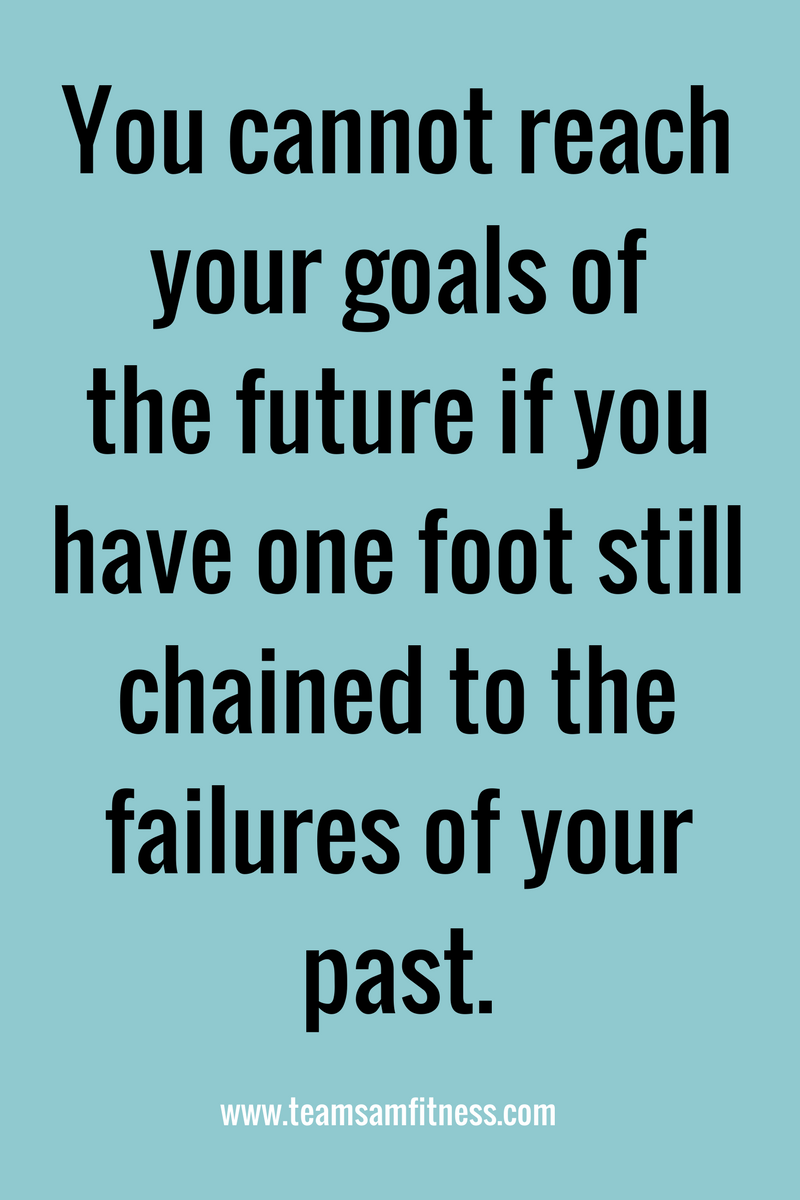 You cannot reach your goals of the future if you have one foot still chained to the failures of your past.