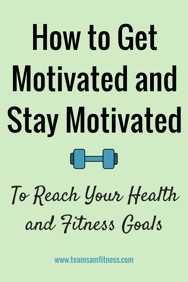 how to get motivated and stay motivated to reach your health and fitness goals TeamSam Fitness