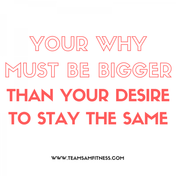 Your why must be bigger than your desire to stay the same.